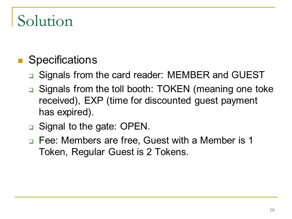 Solution Specifications  Signals from the card reader: MEMBER and GUEST  Signals from the toll booth: TOKEN (meaning one toke received), EXP (time for discounted guest payment has expired).