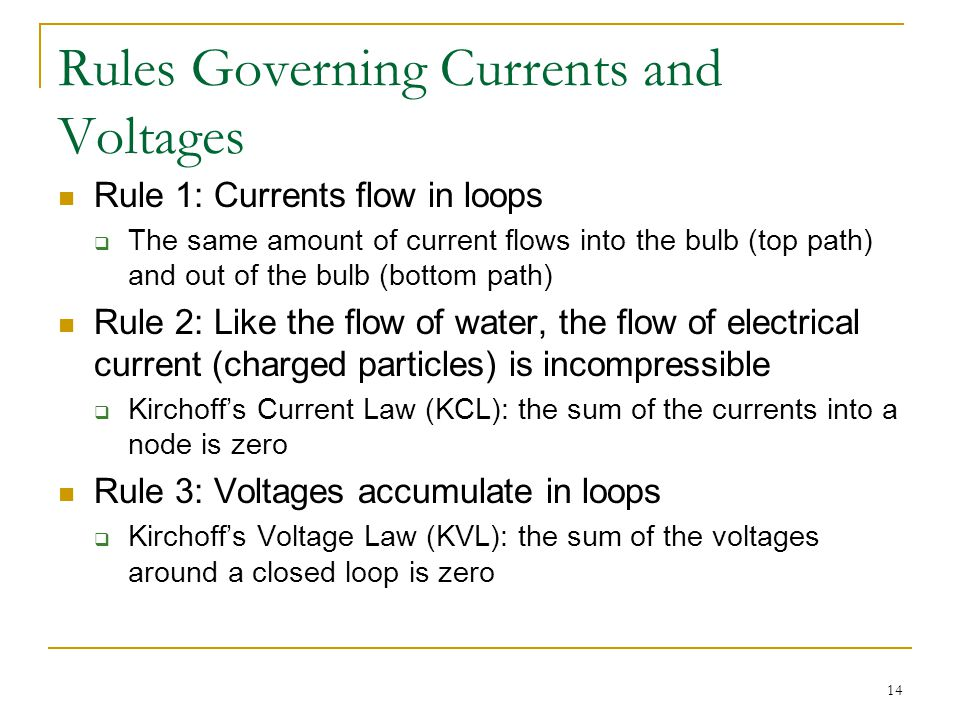 14 Rules Governing Currents and Voltages Rule 1: Currents flow in loops  The same amount of current flows into the bulb (top path) and out of the bulb (bottom path) Rule 2: Like the flow of water, the flow of electrical current (charged particles) is incompressible  Kirchoff's Current Law (KCL): the sum of the currents into a node is zero Rule 3: Voltages accumulate in loops  Kirchoff's Voltage Law (KVL): the sum of the voltages around a closed loop is zero