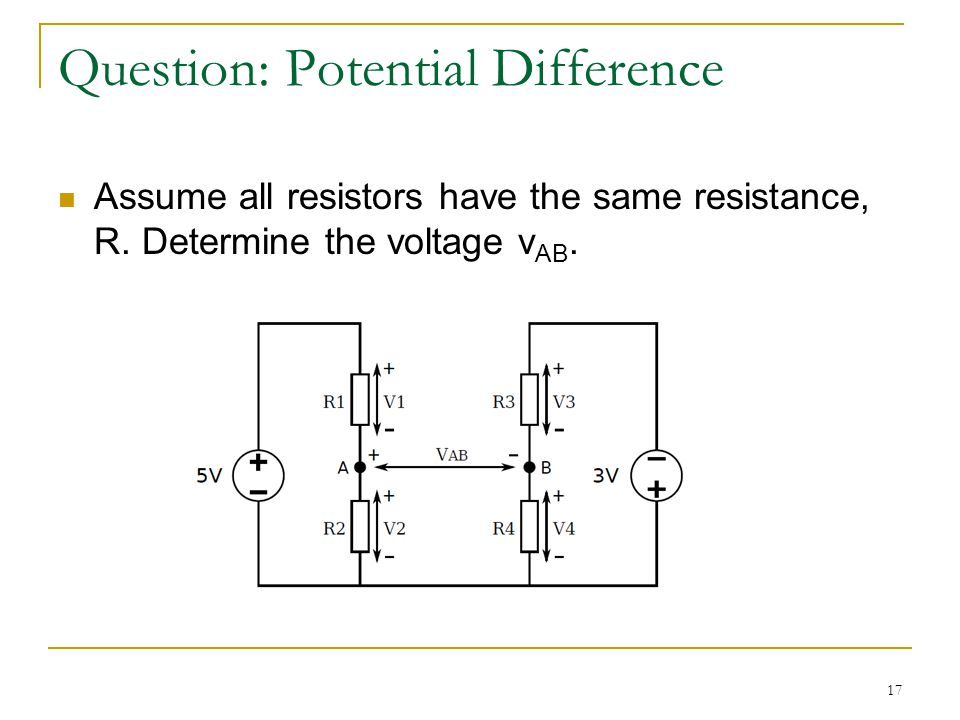 17 Question: Potential Difference Assume all resistors have the same resistance, R. Determine the voltage v AB.