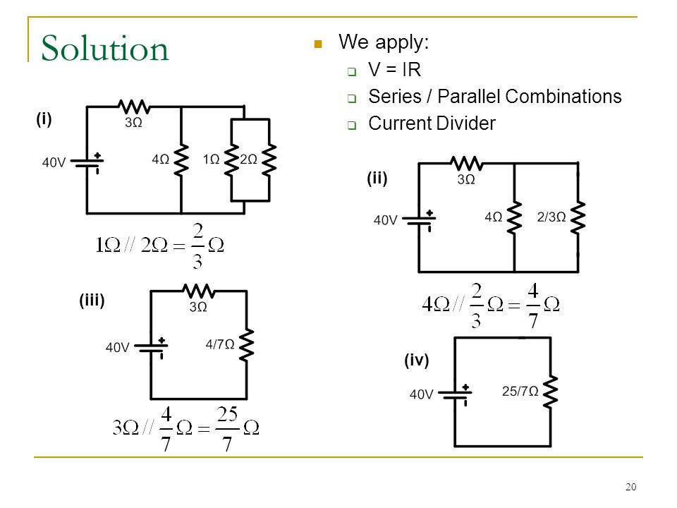 20 Solution (i) (iii) (ii) (iv) We apply:  V = IR  Series / Parallel Combinations  Current Divider
