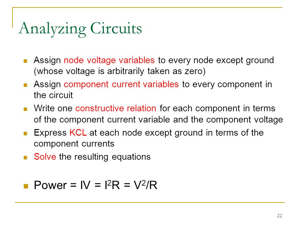22 Analyzing Circuits Assign node voltage variables to every node except ground (whose voltage is arbitrarily taken as zero) Assign component current