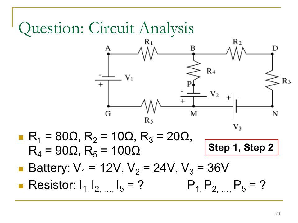 23 R 1 = 80Ω, R 2 = 10Ω, R 3 = 20Ω, R 4 = 90Ω, R 5 = 100Ω Battery: V 1 = 12V, V 2 = 24V, V 3 = 36V Resistor: I 1, I 2, …, I 5 = .