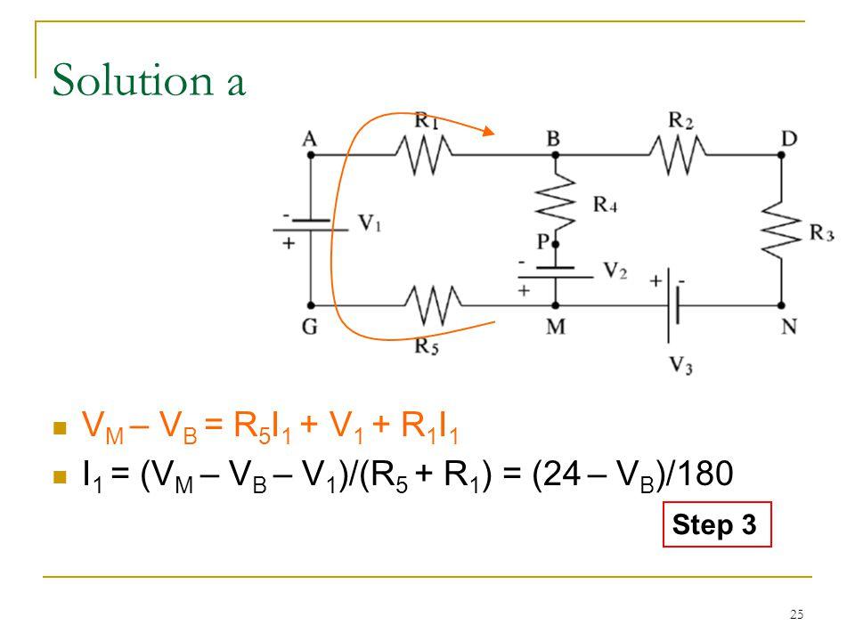 25 Solution a V M – V B = R 5 I 1 + V 1 + R 1 I 1 I 1 = (V M – V B – V 1 )/(R 5 + R 1 ) = (24 – V B )/180 Step 3