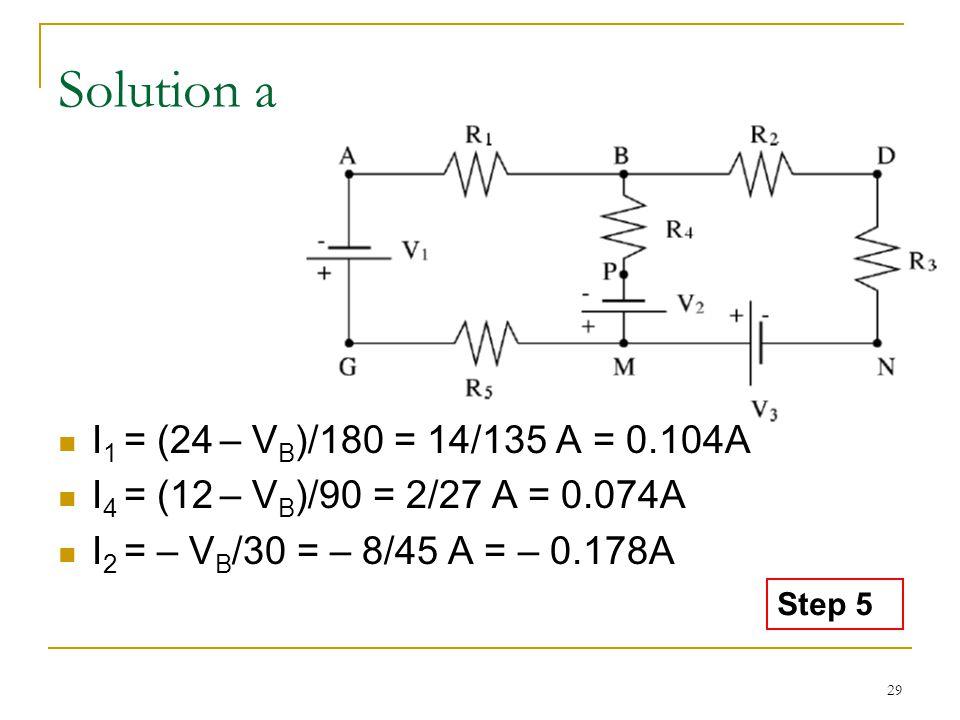 29 Solution a I 1 = (24 – V B )/180 = 14/135 A = 0.104A I 4 = (12 – V B )/90 = 2/27 A = 0.074A I 2 = – V B /30 = – 8/45 A = – 0.178A Step 5