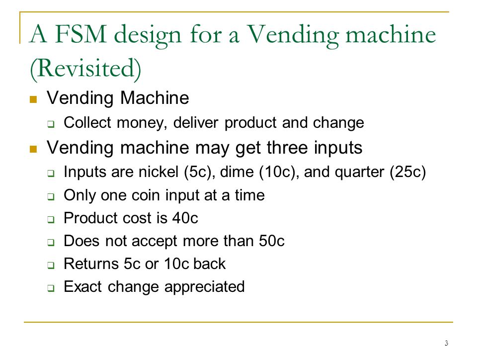 A FSM design for a Vending machine (Revisited) Vending Machine  Collect money, deliver product and change Vending machine may get three inputs  Inputs are nickel (5c), dime (10c), and quarter (25c)  Only one coin input at a time  Product cost is 40c  Does not accept more than 50c  Returns 5c or 10c back  Exact change appreciated 3