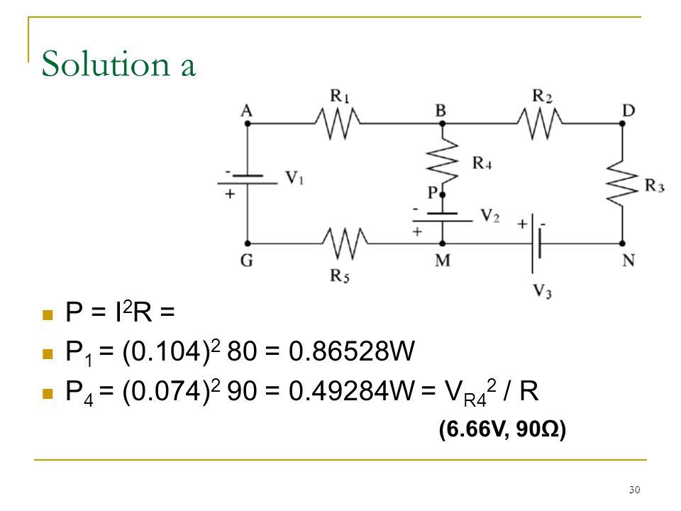 30 Solution a P = I 2 R = P 1 = (0.104) 2 80 = 0.86528W P 4 = (0.074) 2 90 = 0.49284W = V R4 2 / R (6.66V, 90Ω)