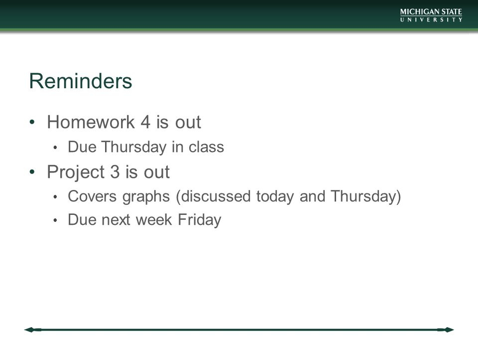 Reminders Homework 4 is out Due Thursday in class Project 3 is out Covers graphs (discussed today and Thursday) Due next week Friday