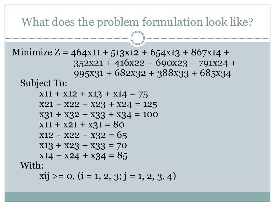 What does the problem formulation look like? Minimize Z = 464x11 + 513x12 + 654x13 + 867x14 + 352x21 + 416x22 + 690x23 + 791x24 + 995x31 + 682x32 + 38