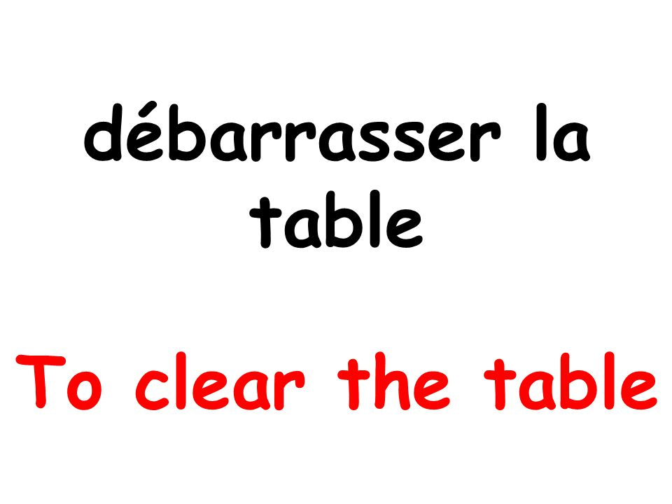 débarrasser la table To clear the table