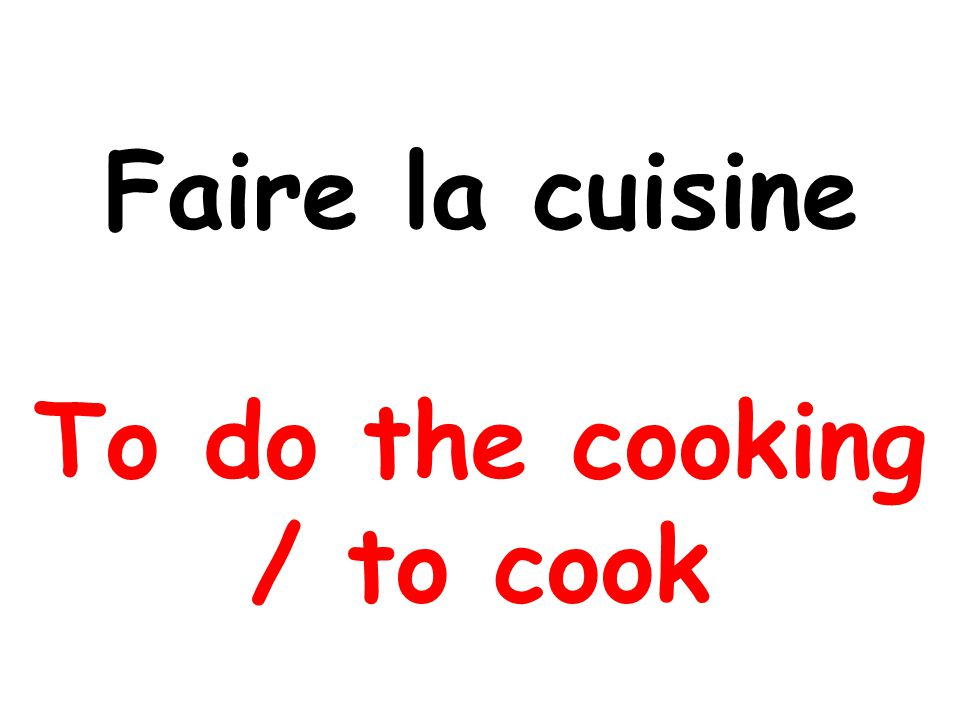 Faire la cuisine To do the cooking / to cook