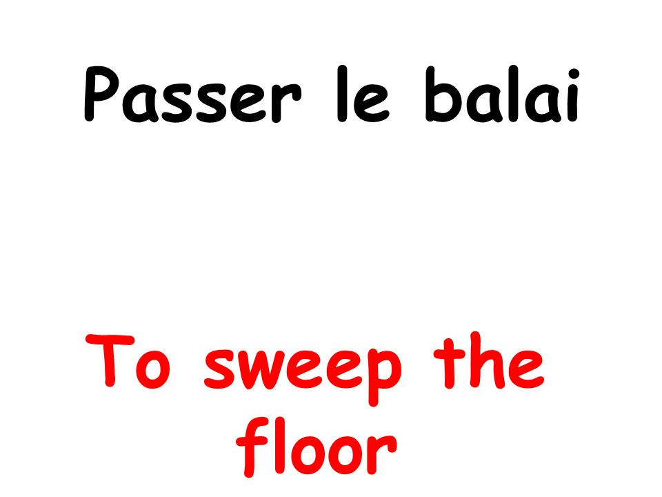 Passer le balai To sweep the floor