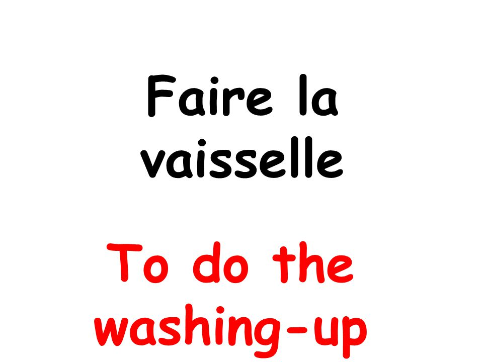 Faire la vaisselle To do the washing-up