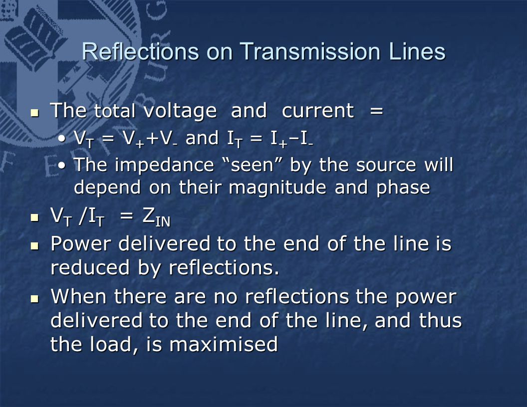 Reflections on Transmission Lines The total voltage and current = The total voltage and current = V T = V + +V - and I T = I + –I -V T = V + +V - and I T = I + –I - The impedance seen by the source will depend on their magnitude and phaseThe impedance seen by the source will depend on their magnitude and phase V T /I T = Z IN V T /I T = Z IN Power delivered to the end of the line is reduced by reflections.