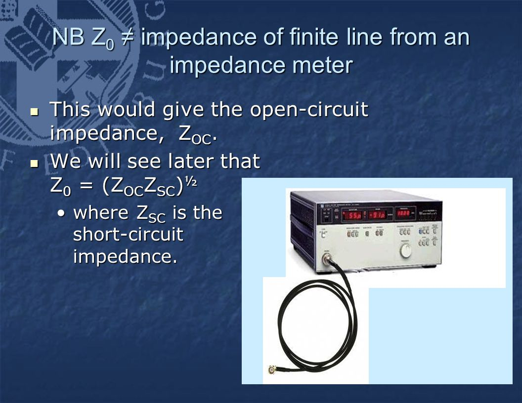 NB Z 0 ≠ impedance of finite line from an impedance meter This would give the open-circuit impedance, Z OC. This would give the open-circuit impedance