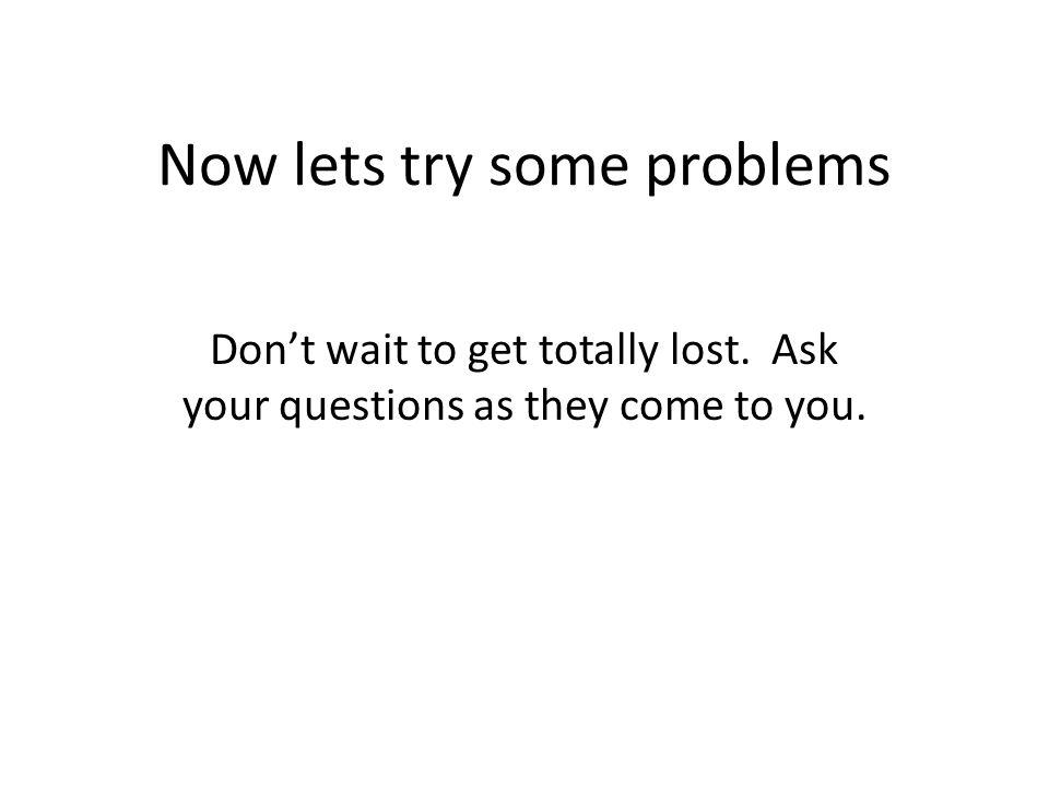 Now lets try some problems Don't wait to get totally lost. Ask your questions as they come to you.