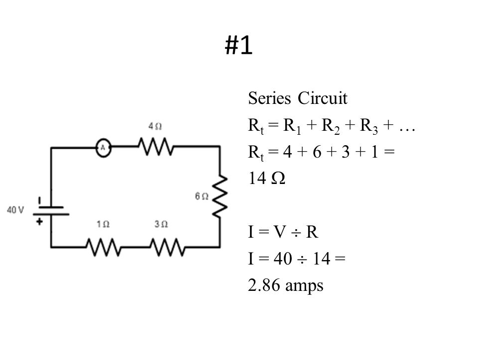 #1 Series Circuit R t = R 1 + R 2 + R 3 + … R t = 4 + 6 + 3 + 1 = 14  I = V  R I = 40  14 = 2.86 amps