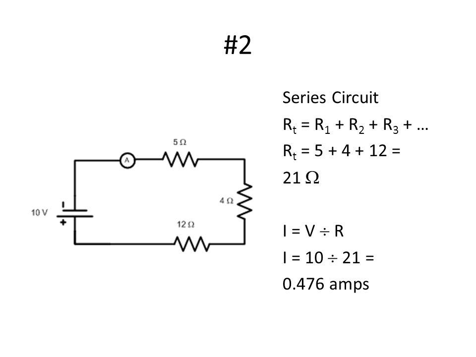#2 Series Circuit R t = R 1 + R 2 + R 3 + … R t = 5 + 4 + 12 = 21  I = V  R I = 10  21 = 0.476 amps