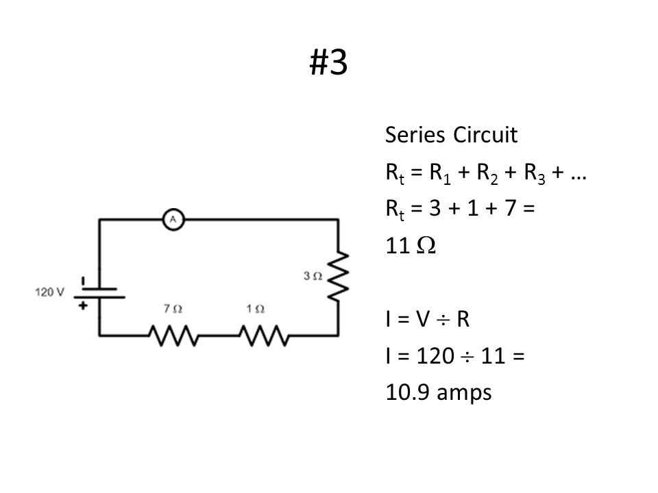 #3 Series Circuit R t = R 1 + R 2 + R 3 + … R t = 3 + 1 + 7 = 11  I = V  R I = 120  11 = 10.9 amps