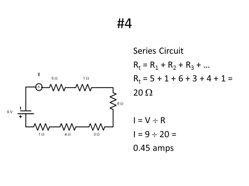 #4 Series Circuit R t = R 1 + R 2 + R 3 + … R t = 5 + 1 + 6 + 3 + 4 + 1 = 20  I = V  R I = 9  20 = 0.45 amps