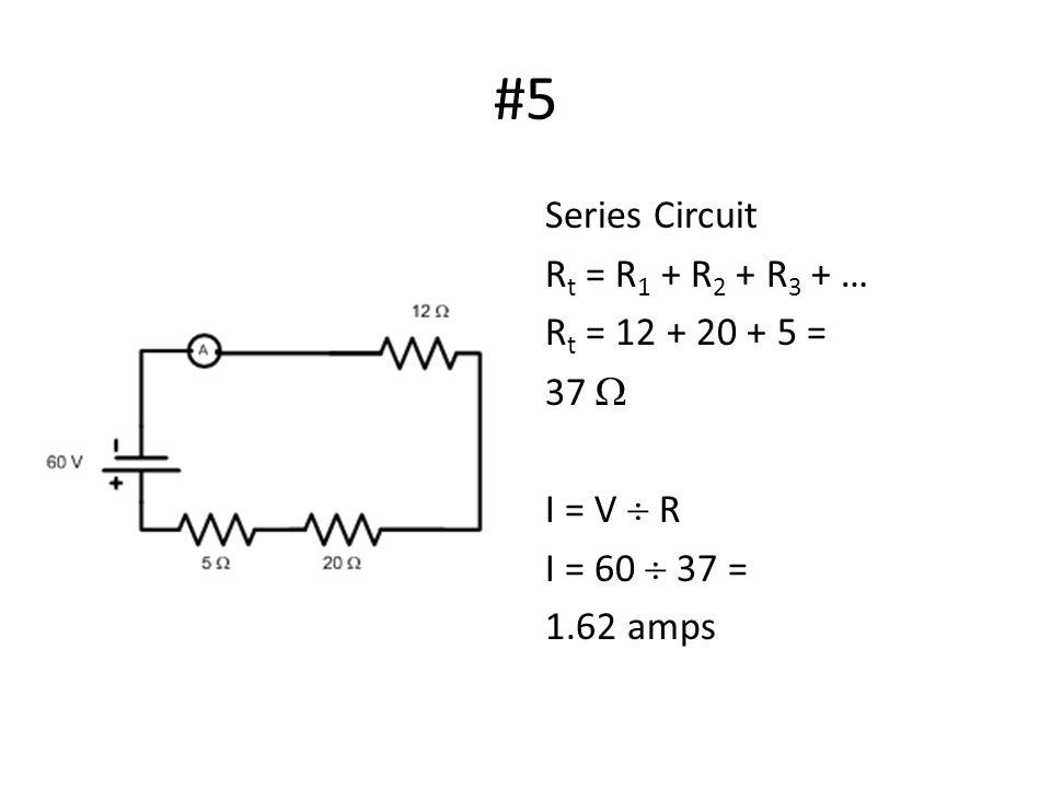 #5 Series Circuit R t = R 1 + R 2 + R 3 + … R t = 12 + 20 + 5 = 37  I = V  R I = 60  37 = 1.62 amps