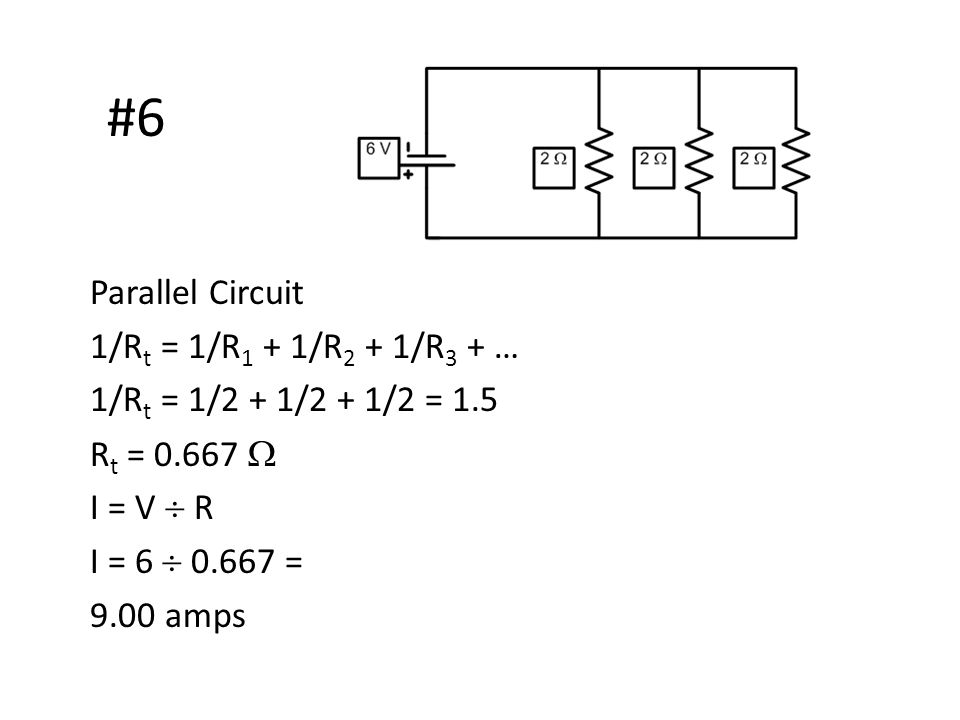 #6 Parallel Circuit 1/R t = 1/R 1 + 1/R 2 + 1/R 3 + … 1/R t = 1/2 + 1/2 + 1/2 = 1.5 R t = 0.667  I = V  R I = 6  0.667 = 9.00 amps