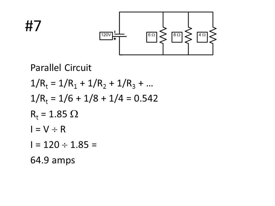 #7 Parallel Circuit 1/R t = 1/R 1 + 1/R 2 + 1/R 3 + … 1/R t = 1/6 + 1/8 + 1/4 = 0.542 R t = 1.85  I = V  R I = 120  1.85 = 64.9 amps