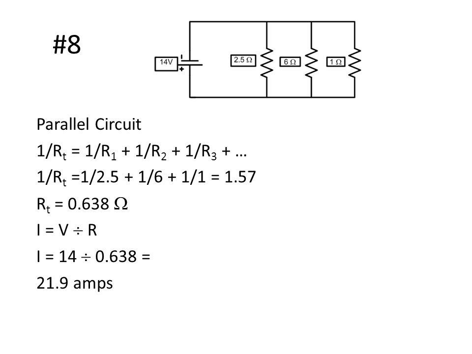 #8 Parallel Circuit 1/R t = 1/R 1 + 1/R 2 + 1/R 3 + … 1/R t =1/2.5 + 1/6 + 1/1 = 1.57 R t = 0.638  I = V  R I = 14  0.638 = 21.9 amps