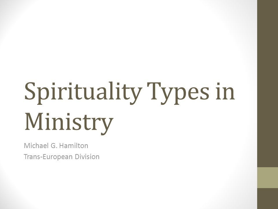 Spirituality Types in Ministry Michael G. Hamilton Trans-European Division
