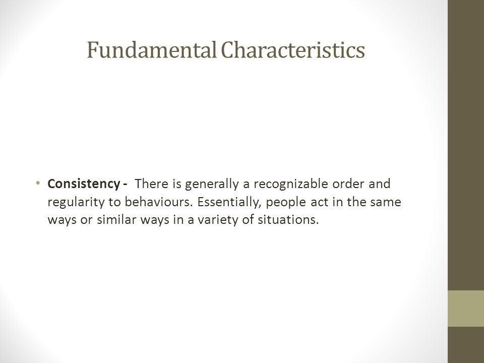 Fundamental Characteristics Consistency - There is generally a recognizable order and regularity to behaviours. Essentially, people act in the same wa