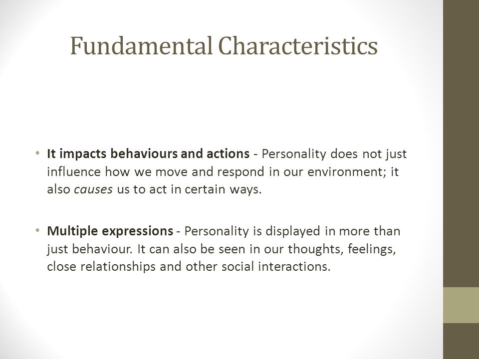 Fundamental Characteristics It impacts behaviours and actions - Personality does not just influence how we move and respond in our environment; it also causes us to act in certain ways.