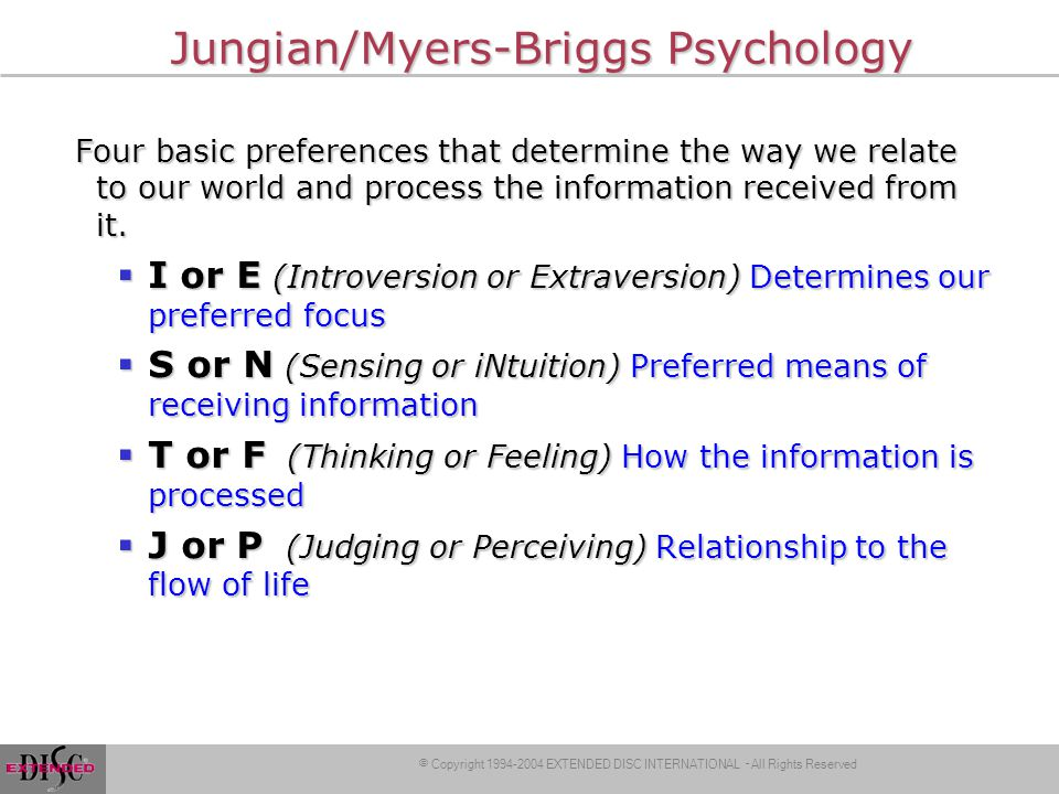 © Copyright 1994-2004 EXTENDED DISC INTERNATIONAL – All Rights Reserved Jungian/Myers-Briggs Psychology Four basic preferences that determine the way we relate to our world and process the information received from it.