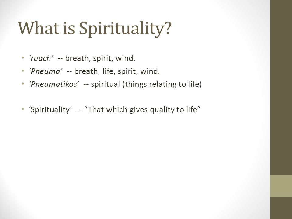 What is Spirituality? 'ruach' -- breath, spirit, wind. 'Pneuma' -- breath, life, spirit, wind. 'Pneumatikos' -- spiritual (things relating to life) 'S
