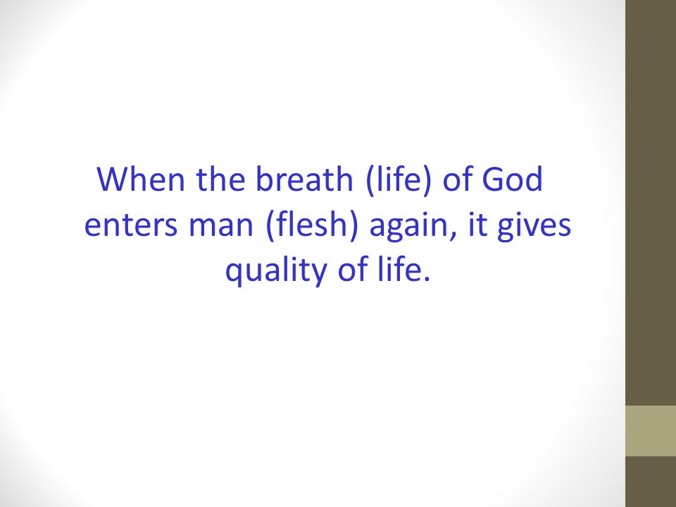 When the breath (life) of God enters man (flesh) again, it gives quality of life.