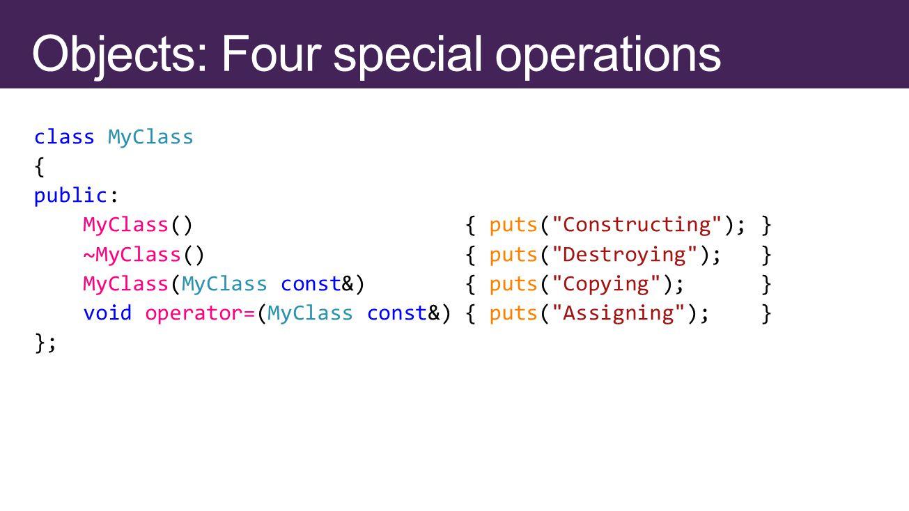 class MyClass { public: MyClass() { puts( Constructing ); } ~MyClass() { puts( Destroying ); } MyClass(MyClass const&) { puts( Copying ); } void operator=(MyClass const&) { puts( Assigning ); } };