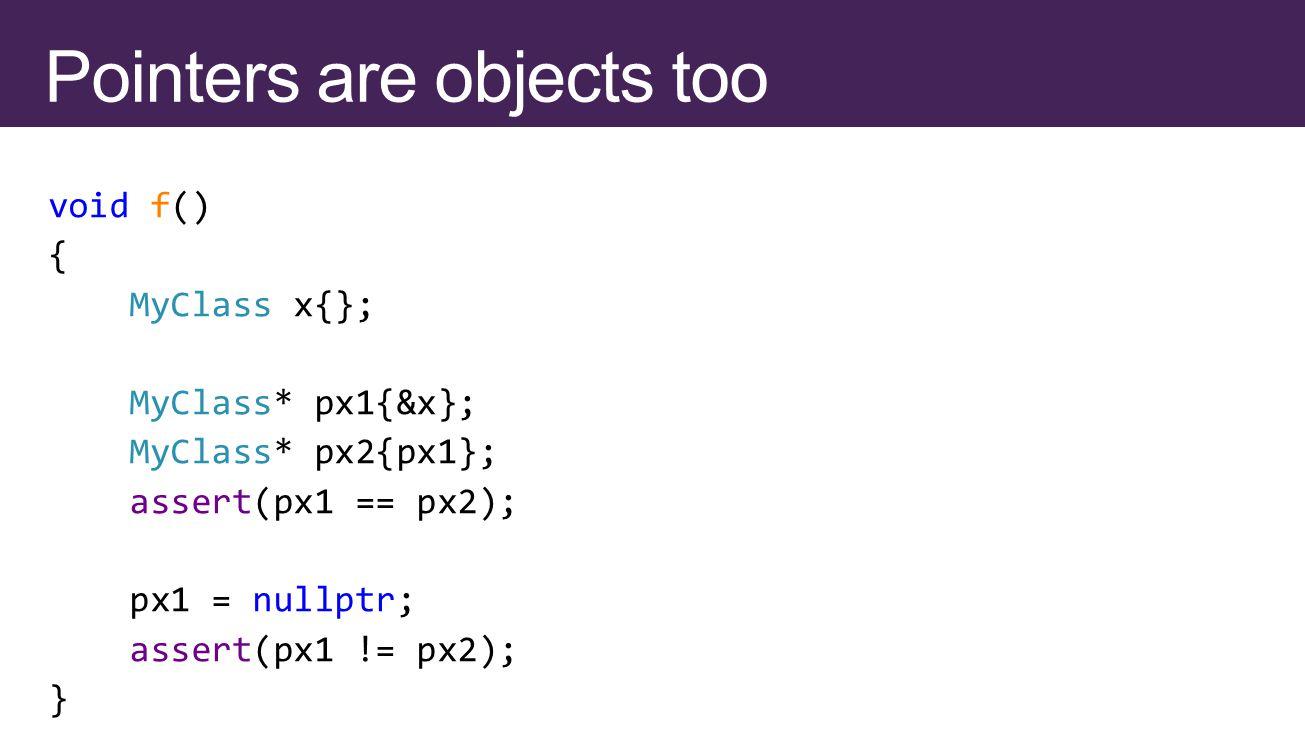 void f() { MyClass x{}; MyClass* px1{&x}; MyClass* px2{px1}; assert(px1 == px2); px1 = nullptr; assert(px1 != px2); }