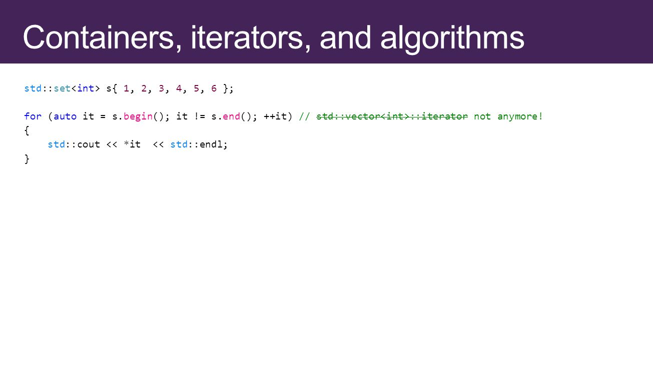 std::set s{ 1, 2, 3, 4, 5, 6 }; for (auto it = s.begin(); it != s.end(); ++it) // std::vector ::iterator not anymore.