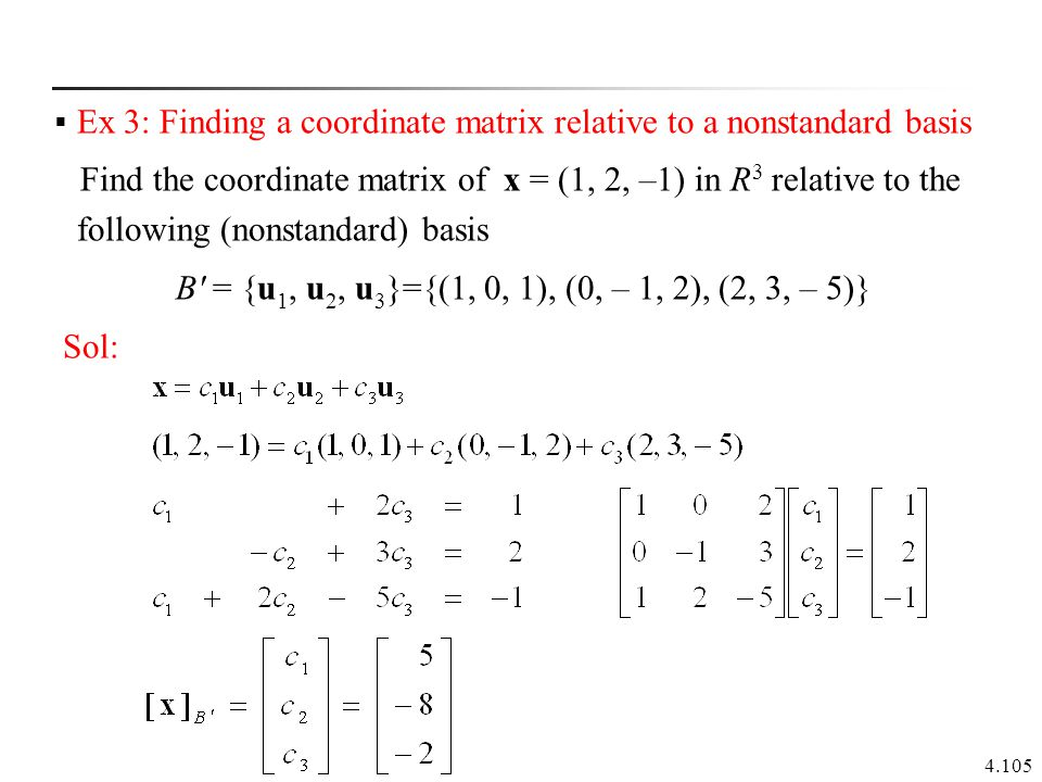 4.105  Ex 3: Finding a coordinate matrix relative to a nonstandard basis Find the coordinate matrix of x = (1, 2, –1) in R 3 relative to the followin