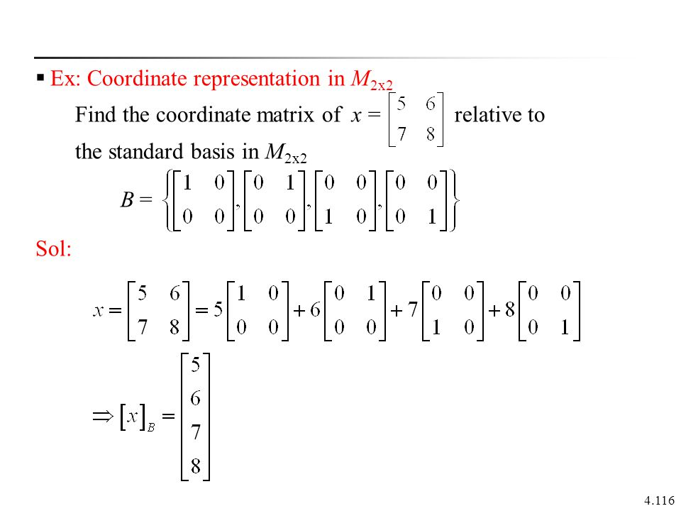 4.116  Ex: Coordinate representation in M 2x2 Find the coordinate matrix of x = relative to the standard basis in M 2x2 B = Sol: