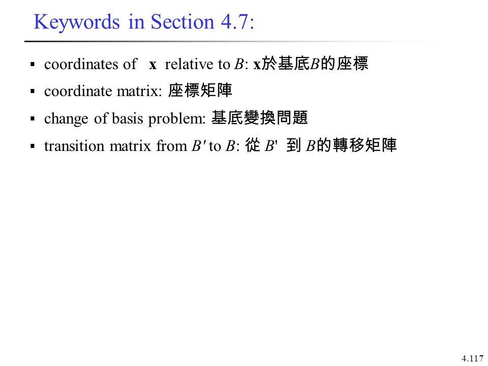 4.117 Keywords in Section 4.7:  coordinates of x relative to B: x 於基底 B 的座標  coordinate matrix: 座標矩陣  change of basis problem: 基底變換問題  transition