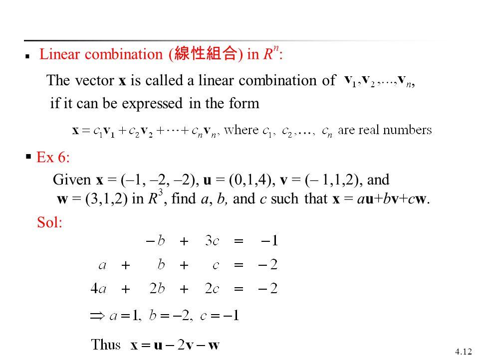 4.12 Linear combination ( 線性組合 ) in R n :  Ex 6: Given x = (–1, –2, –2), u = (0,1,4), v = (– 1,1,2), and w = (3,1,2) in R 3, find a, b, and c such th