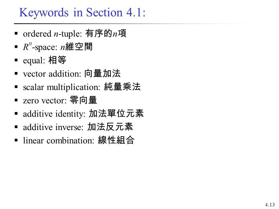 4.13 Keywords in Section 4.1:  ordered n-tuple: 有序的 n 項  R n -space: n 維空間  equal: 相等  vector addition: 向量加法  scalar multiplication: 純量乘法  zero