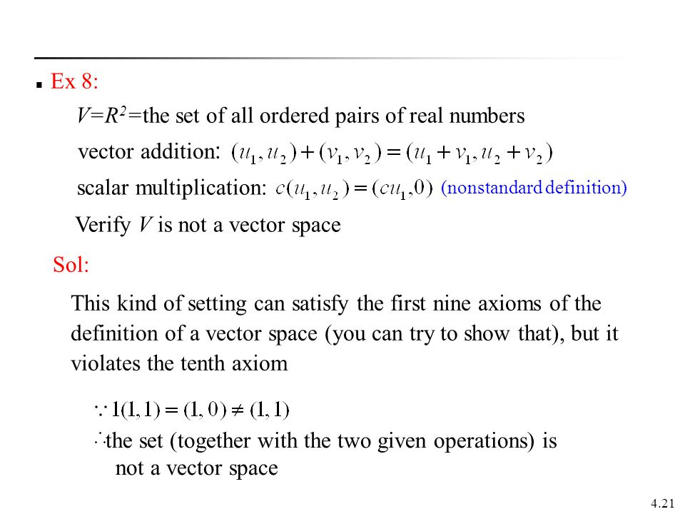 4.21 Ex 8: V=R 2 =the set of all ordered pairs of real numbers vector addition : scalar multiplication: the set (together with the two given operation
