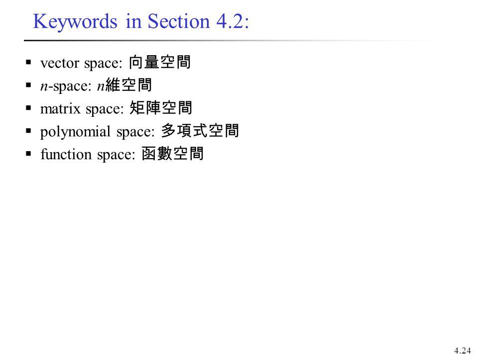 4.24 Keywords in Section 4.2:  vector space: 向量空間  n-space: n 維空間  matrix space: 矩陣空間  polynomial space: 多項式空間  function space: 函數空間
