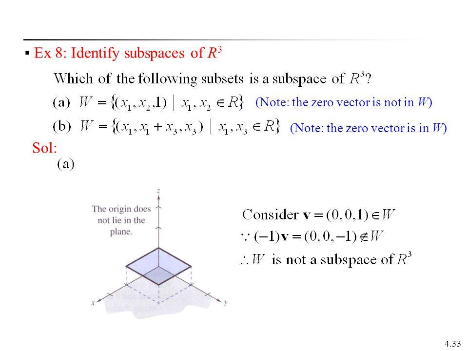4.33  Ex 8: Identify subspaces of R 3 Sol: (Note: the zero vector is not in W) (Note: the zero vector is in W)
