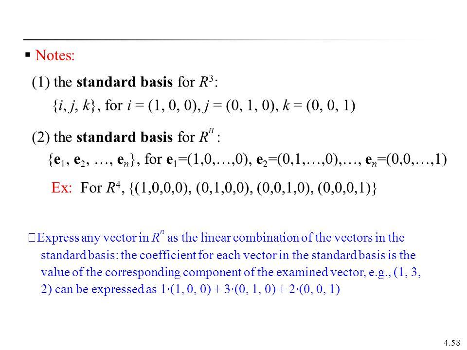 4.58  Notes: (1) the standard basis for R 3 : {i, j, k}, for i = (1, 0, 0), j = (0, 1, 0), k = (0, 0, 1) (2) the standard basis for R n : {e 1, e 2,