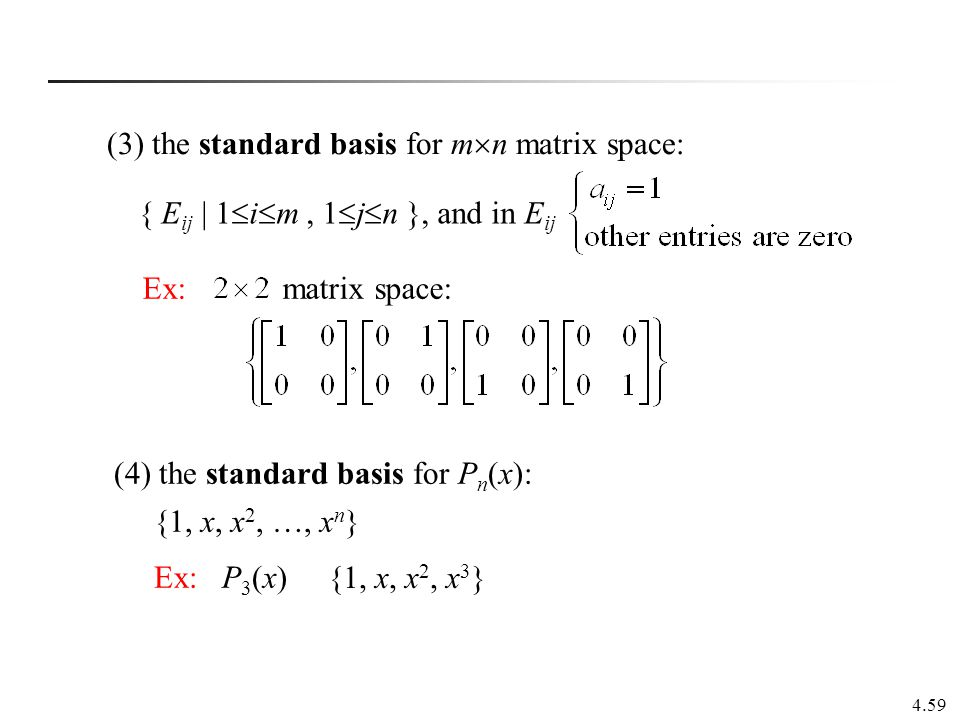 4.59 Ex: matrix space: (3) the standard basis for m  n matrix space: { E ij   1  i  m, 1  j  n }, and in E ij (4) the standard basis for P n (x):