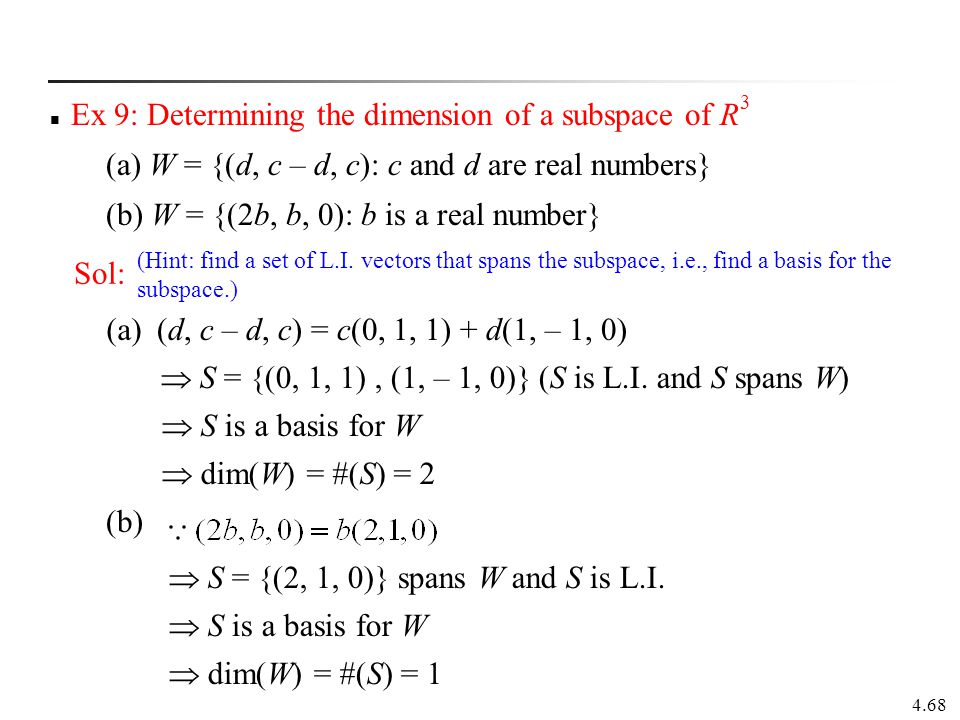 4.68 Ex 9: Determining the dimension of a subspace of R 3 (a) W = {(d, c – d, c): c and d are real numbers} (b) W = {(2b, b, 0): b is a real number} S