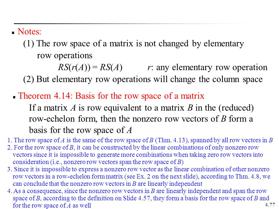 4.77 Notes: (1) The row space of a matrix is not changed by elementary row operations RS(r(A)) = RS(A) r: any elementary row operation (2) But element