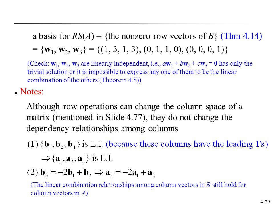 4.79 Notes: a basis for RS(A) = {the nonzero row vectors of B} (Thm 4.14) = {w 1, w 2, w 3 } = {(1, 3, 1, 3), (0, 1, 1, 0), (0, 0, 0, 1)} Although row