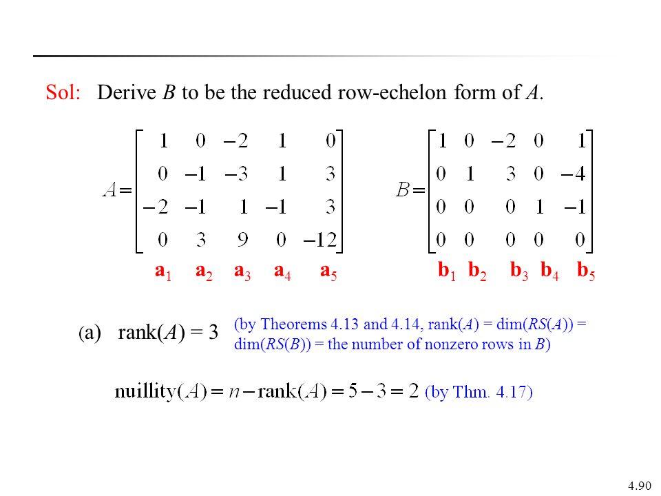 4.90 Sol: Derive B to be the reduced row-echelon form of A. a 1 a 2 a 3 a 4 a 5 b 1 b 2 b 3 b 4 b 5 ( a) rank(A) = 3 (by Theorems 4.13 and 4.14, rank(
